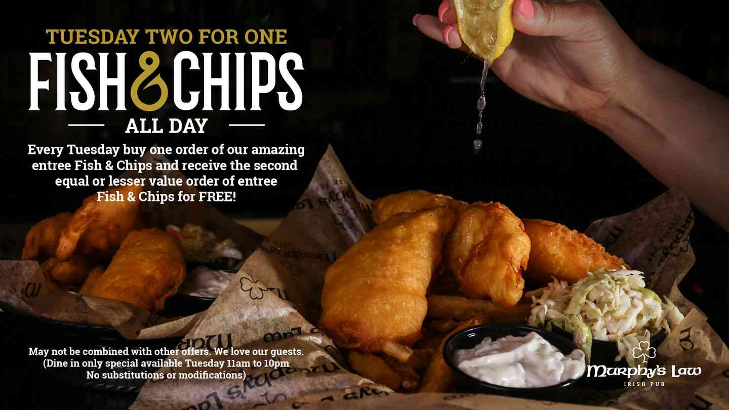 Tuesday two for one Fish & Chips All Day. Every Tuesday buy one order of our amazing entree Fish & Chips and receive the second equal or lesser value order of entree Fish & Chips for Free!
