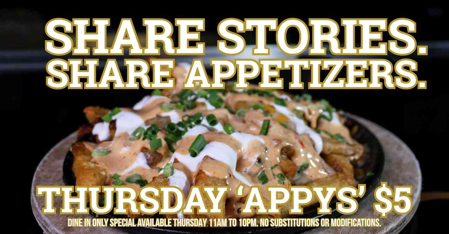 Share Stories. Share Appetizers. Thursday 'Appys' $5. Dine in only special available thursday 11am to 10pm. No substitutions or modifications.