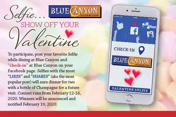"To participate in our contest, post your favorite selfie while dining at Blue Canyon and ""Check-in"" at Blue Canyon on your Facebook page. Selfies with the most likes and shares (aka the most popular post) will earn dinner for two with a bottle of champagne for a future visit. Contest runs from February 12-16, 2020. Winners will be announced and notified on February 19. 2020."