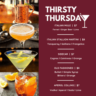 THIRSTY THURSDAYS - Italian Mule $7 (Fernet, Ginger Beer, Lime) - Italian Stallion Martini $8 (Tanqueray, Galliano, Frangelico) - Sidecar $7 (Cognac, cointreau, orange) - Old Fashioned $8 (bulleit, simple syrup, bitters, orange) - Aperol Collins $7 (Vodka, aperol, soda, lime)
