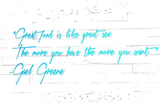 great food is like great sex the more you have the more you want - gael greene