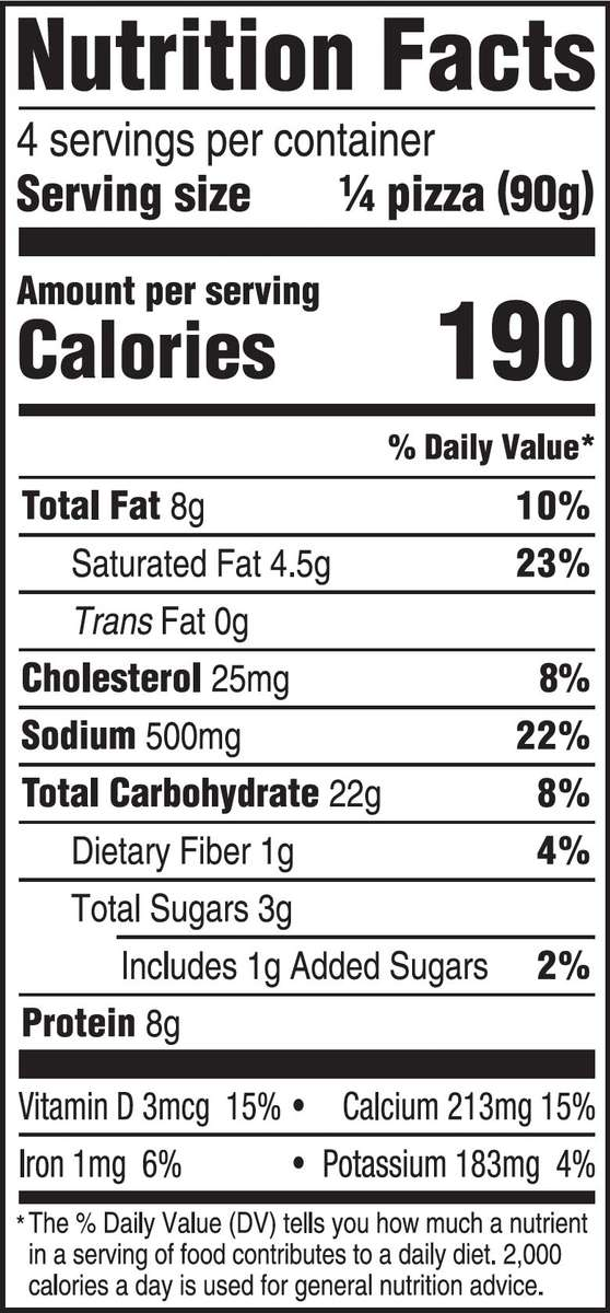 nutrition facts - 4 serving per container - serving size 1/4 of pizza - amount per serving - calories 190 - fat 8g - saturated fat 4.5g - trans fat 0g - cholesterol 25mg - sodium 500mg - total carbohydrate 22g - dietary fiber 1g - total sugars 3g; includes 1g added sugars - protein 8g - vitamin d 3mcg - calcium 213mg - iron 1mg - potassium 183mg