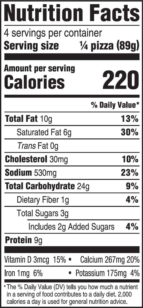 nutrition facts - 4 serving per container - serving size 1/4 of pizza - amount per serving - calories 220 - fat 10g - saturated fat 6g - trans fat 0g - cholesterol 30mg - sodium 530mg - total carbohydrate 24g - dietary fiber 1g - total sugars 3g; includes 2g added sugars - protein 9g - vitamin d 3mcg - calcium 267mg - iron 1mg - potassium 175mg