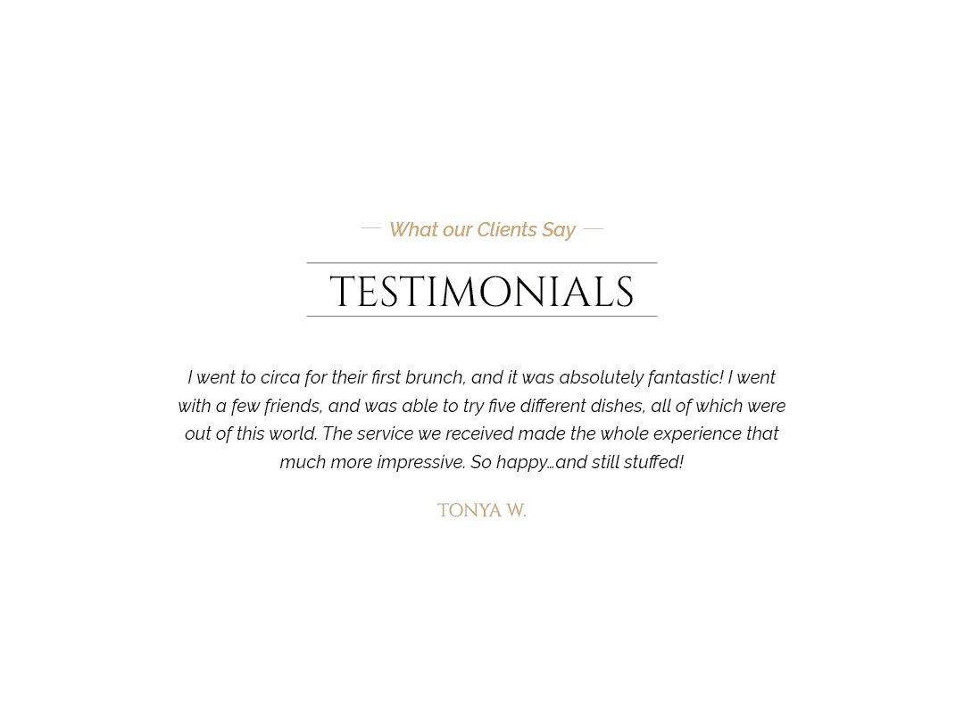 Client testimonial: I went to Circa for their first brunch, and it was absolutely fantastic! I went with a few friends, and was able to try five different dishes, all of which were out of this world. The service we received made the whole experience that much more impressive. So happy and still stuffed! From Tonya W.