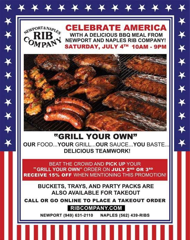 """CELEBRATE AMERICA WITH A DELICIOUS BBQ MEAL FROM NEWPORT/NAPLES RIB COMPANY! SATURDAY, JULY 4TH 10AM - 9PM  """"GRILL YOUR OWN"""" OUR FOOD... YOUR GRILL... OUR SAUCE... YOU BASTE... DELICIOUS TEAMWORK!  BEAT THE CROWD AND PICK UP YOUR """"GRILL YOUR OWN"""" ORDER ON JULY 2ND OR 3RD RECEIVE 15% OFF WHEN MENTIONING THIS PROMOTION!  BUCKETS, TRAYS, AND PARTY PACKS ARE ALSO AVAILABLE FOR TAKEOUT  CALL OR GO ONLINE TO PLACE A TAKEOUT ORDER WWW.RIBCOMPANY.COM NEWPORT (949)631-2110 NAPLES (562)439-RIBS"""