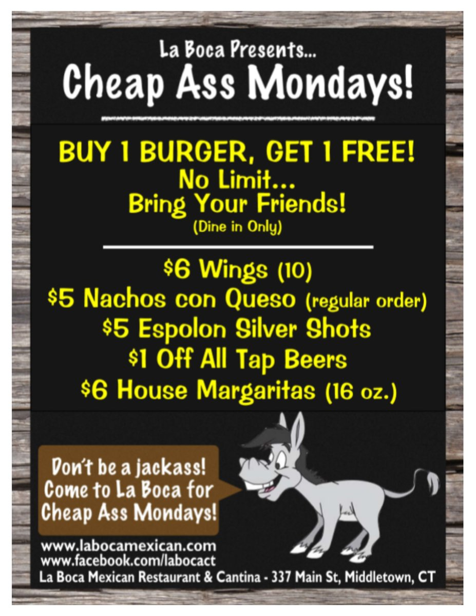la boca presents cheap ass mondays! Buy 1 Burger Get 1 Free! No limit bring your friends! dine in only! $6wings(10)$5nachos con queso regular order $5 espolon shots, $1 off all tap beers, $6 house margaritas (16oz.) Don't be a jackass come to La Boca for Cheap Ass Mondays! www.labomexican.com www.facebook.com/labocacf la boca Mexican Restaurant and Cantina 337 main st. Middletown, CT