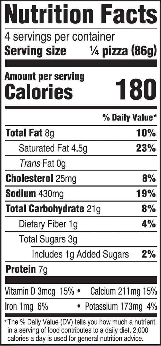 nutrition facts - 4 serving per container - serving size 1/4 of pizza - amount per serving - calories 180 - fat 8g - saturated fat 4.5g - trans fat 0g - cholesterol 25mg - sodium 430mg - total carbohydrate 21g - dietary fiber 1g - total sugars 3g; includes 1g added sugars - protein 7g - vitamin d 3mcg - calcium 211mg - iron 1mg - potassium 173mg
