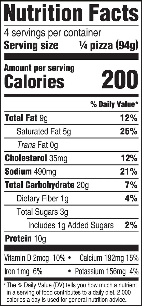 nutrition facts - 4 serving per container - serving size 1/4 of pizza - amount per serving - calories 200 - fat 9g - saturated fat 5g - trans fat 0g - cholesterol 35mg - sodium 490mg - total carbohydrate 20g - dietary fiber 1g - total sugars 3g; includes 1g added sugars - protein 10g - vitamin d 2mcg - calcium 192mg - iron 1mg - potassium 156mg