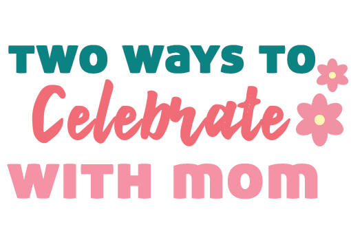 Two Ways to Celebrate with Mom