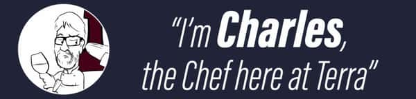 I'm Charles, the Chef here at Terra