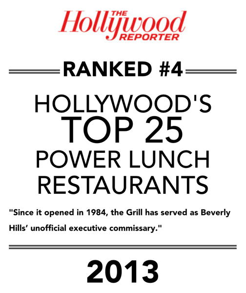 """Hollywood Reporter """"Ranked #4"""" Hollywood's Top 25 Power Lunch Restaurants - """"Since it opened in 1984, the Grill has served as Beverly Hills' unofficial executive commissary."""" 2013"""
