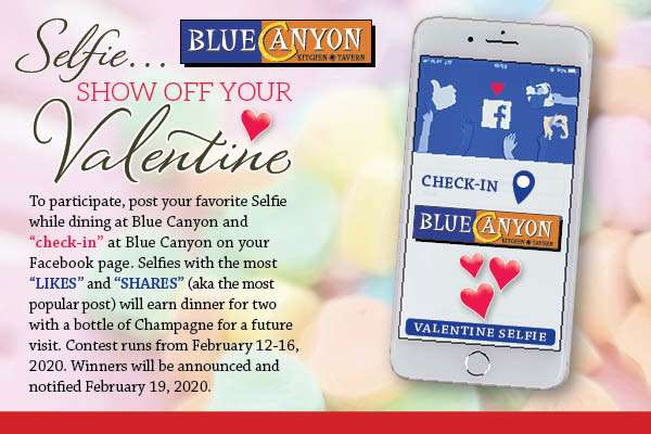 """To participate in our contest, post your favorite selfie while dining at Blue Canyon and """"Check-in"""" at Blue Canyon on your Facebook page. Selfies with the most likes and shares (aka the most popular post) will earn dinner for two with a bottle of champagne for a future visit. Contest runs from February 12-16, 2020. Winners will be announced and notified on February 19. 2020."""